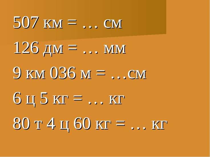 507 км = … см 126 дм = … мм 9 км 036 м = …см 6 ц 5 кг = … кг 80 т 4 ц 60 кг =...