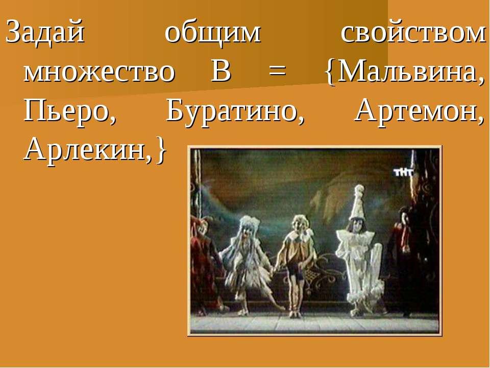 Задай общим свойством множество В = {Мальвина, Пьеро, Буратино, Артемон, Арле...