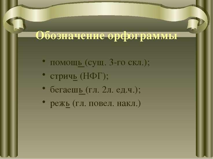 Обозначение орфограммы помощь (сущ. 3-го скл.); стричь (НФГ); бегаешь (гл. 2л...