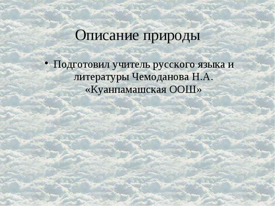 Описание природы Подготовил учитель русского языка и литературы Чемоданова Н....