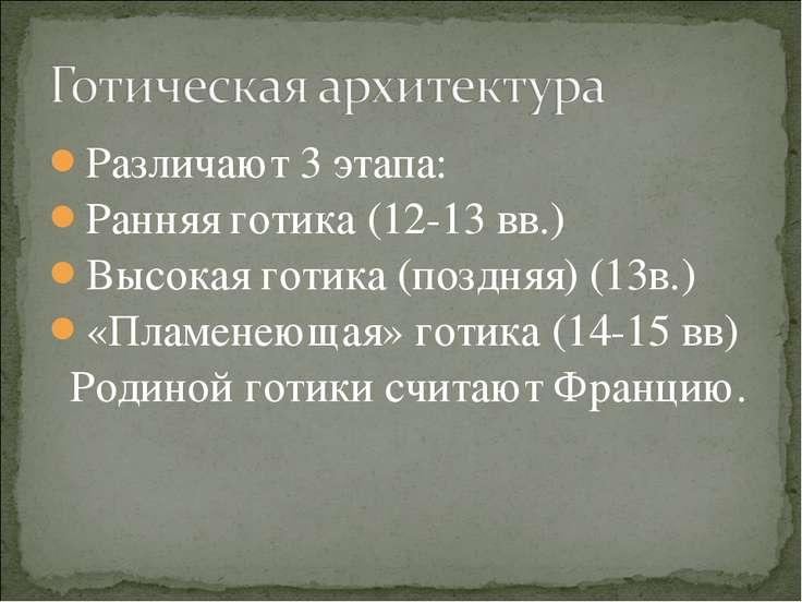 Различают 3 этапа: Ранняя готика (12-13 вв.) Высокая готика (поздняя) (13в.) ...