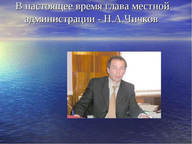 В настоящее время глава местной администрации - Н.А.Чичков
