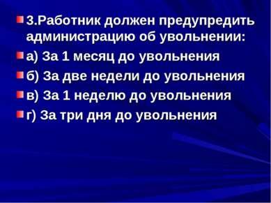 3.Работник должен предупредить администрацию об увольнении: а) За 1 месяц до ...