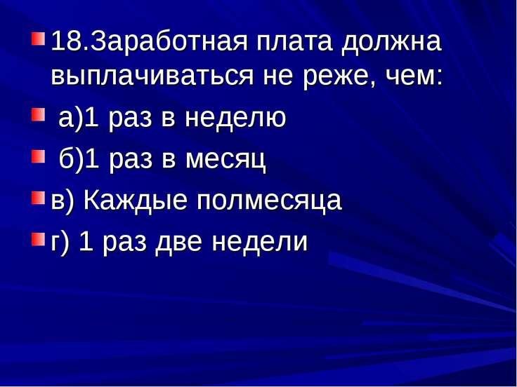 18.Заработная плата должна выплачиваться не реже, чем: а)1 раз в неделю б)1 р...