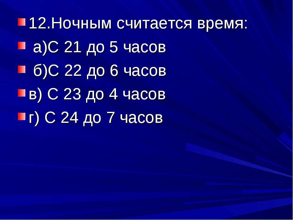 12.Ночным считается время: а)С 21 до 5 часов б)С 22 до 6 часов в) С 23 до 4 ч...