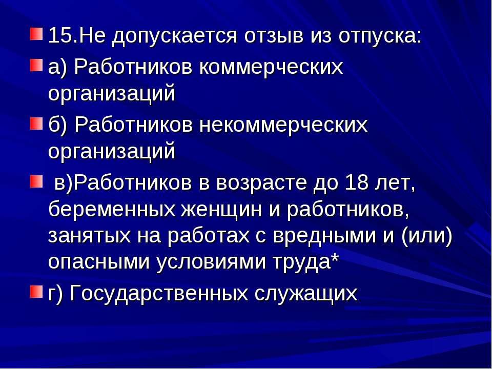 15.Не допускается отзыв из отпуска: а) Работников коммерческих организаций б)...
