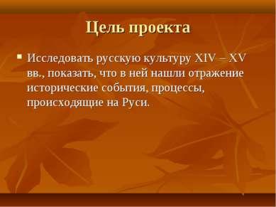 Цель проекта Исследовать русскую культуру XIV – XV вв., показать, что в ней н...