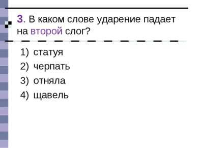 3. В каком слове ударение падает на второй слог? статуя черпать отняла щавель