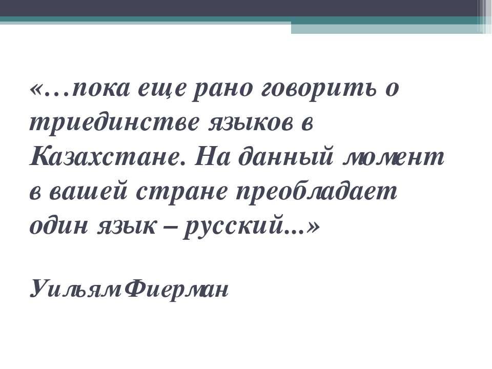 «…пока еще рано говорить о триединстве языков в Казахстане. На данный момент ...