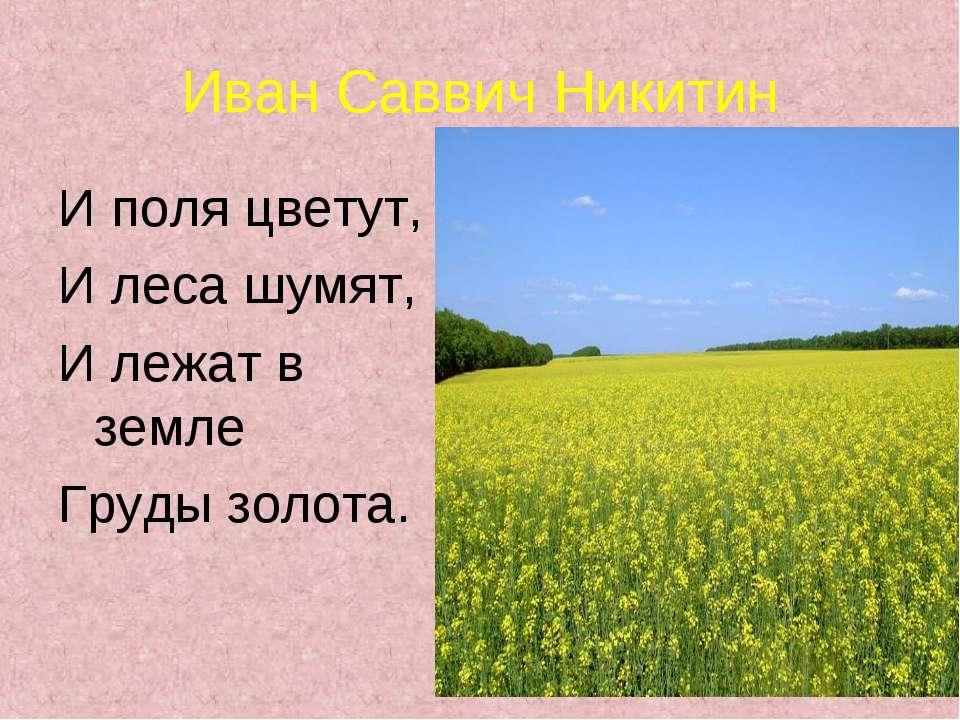 Иван Саввич Никитин И поля цветут, И леса шумят, И лежат в земле Груды золота.