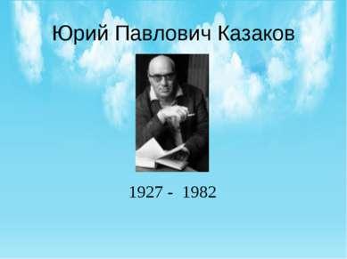 Юрий Павлович Казаков 1927 - 1982