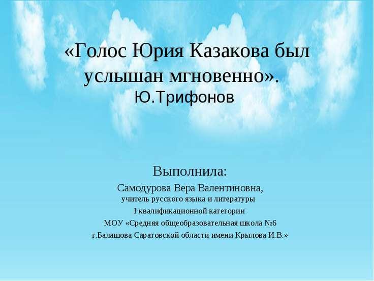 «Голос Юрия Казакова был услышан мгновенно». Ю.Трифонов Выполнила: Самодурова...