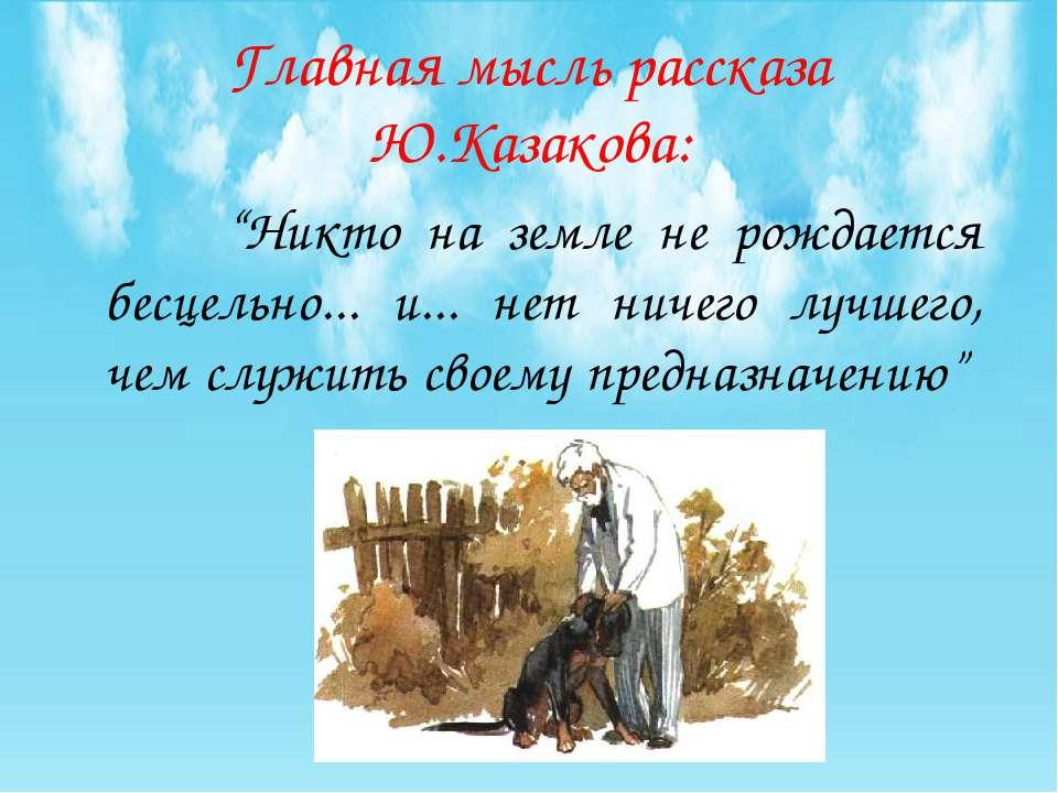 """Главная мысль рассказа Ю.Казакова: """"Никто на земле не рождается бесцельно... ..."""