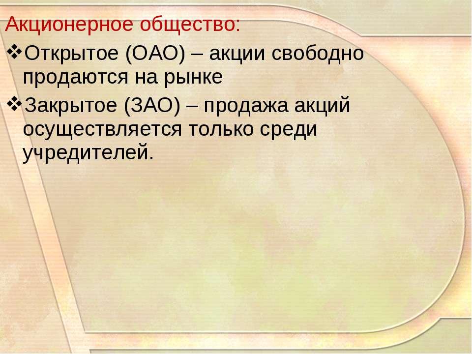 Акционерное общество: Открытое (ОАО) – акции свободно продаются на рынке Закр...