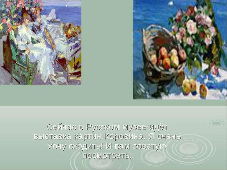 Сейчас в Русском музее идёт выставка картин Коровина. Я очень хочу сходить! И...