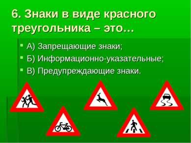 6. Знаки в виде красного треугольника – это… А) Запрещающие знаки; Б) Информа...
