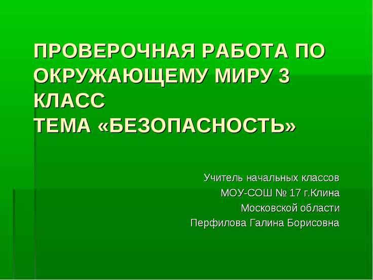 ПРОВЕРОЧНАЯ РАБОТА ПО ОКРУЖАЮЩЕМУ МИРУ 3 КЛАСС ТЕМА «БЕЗОПАСНОСТЬ» Учитель на...