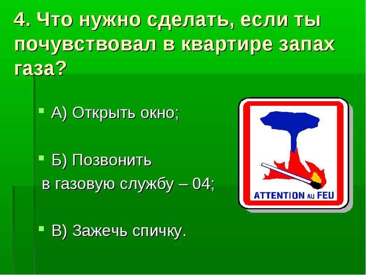 4. Что нужно сделать, если ты почувствовал в квартире запах газа? А) Открыть ...