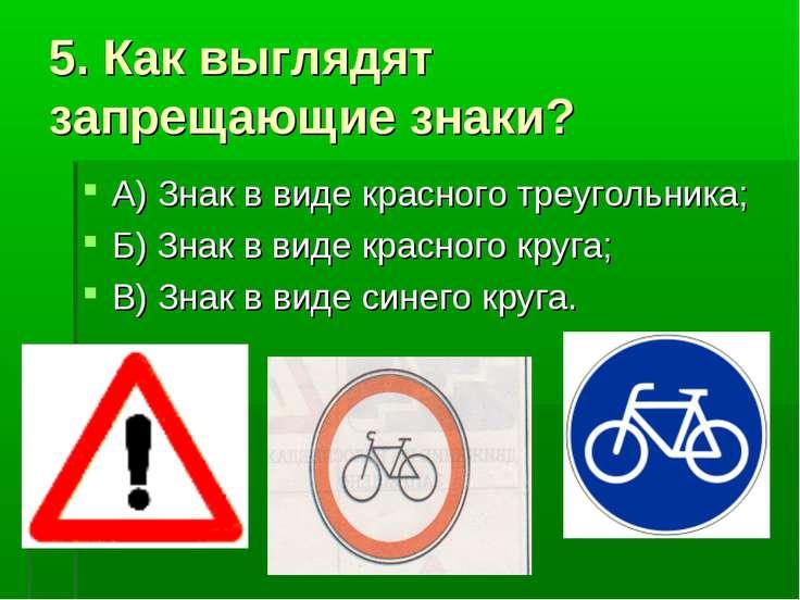 5. Как выглядят запрещающие знаки? А) Знак в виде красного треугольника; Б) З...