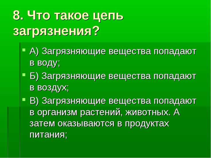8. Что такое цепь загрязнения? А) Загрязняющие вещества попадают в воду; Б) З...