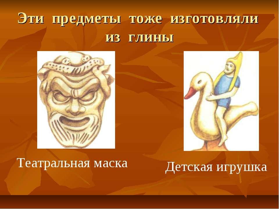 Эти предметы тоже изготовляли из глины Театральная маска Детская игрушка