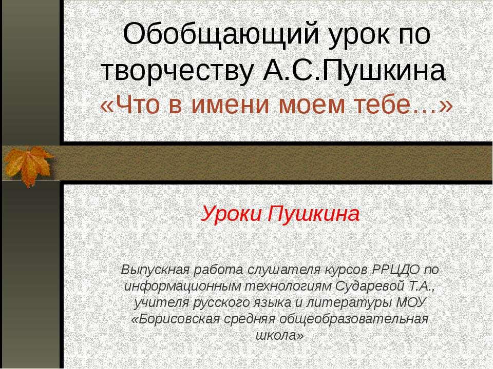 Обобщающий урок по творчеству А.С.Пушкина «Что в имени моем тебе…» Уроки Пушк...