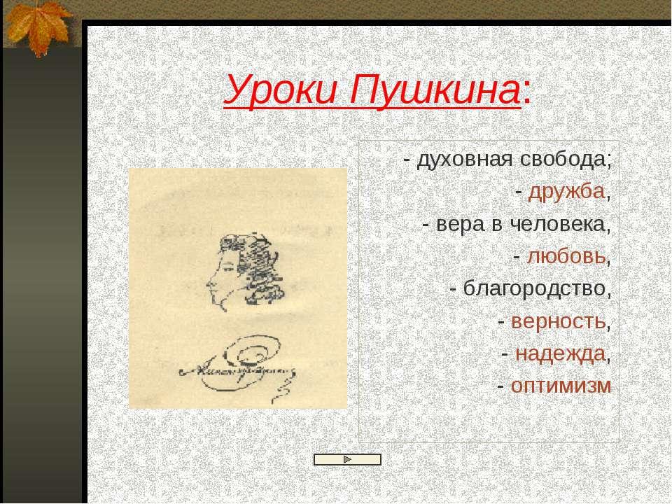 Уроки Пушкина: - духовная свобода; - дружба, - вера в человека, - любовь, - б...