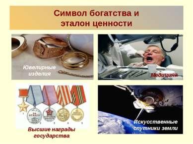 Символ богатства и эталон ценности Ювелирные изделия Медицина Высшие награды ...