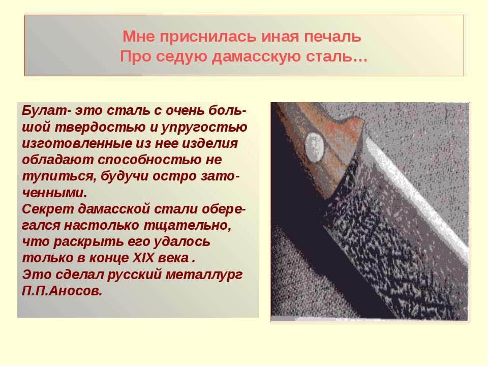 Мне приснилась иная печаль Про седую дамасскую сталь… Булат- это сталь с очен...