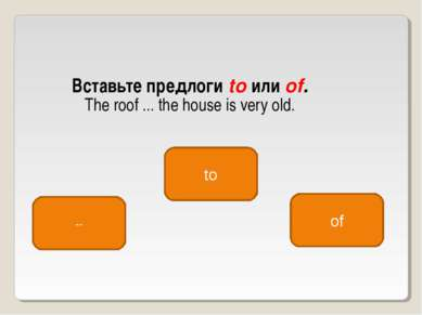 Вставьте предлоги to или of. The roof ... the house is very old. of -- to