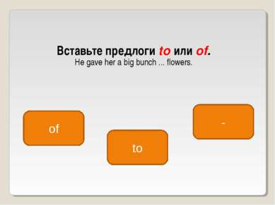 Вставьте предлоги to или of. He gave her a big bunch ... flowers. of to -