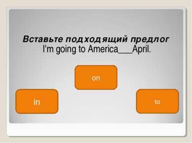 Вставьте подходящий предлог I'm going to America___April. in on to