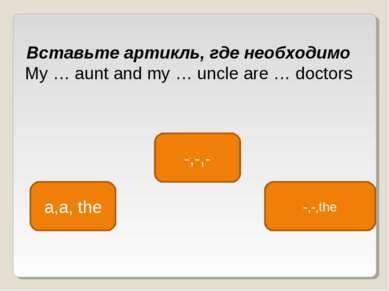 -,-,- a,a, the -,-,the Вставьте артикль, где необходимо My … aunt and my … un...