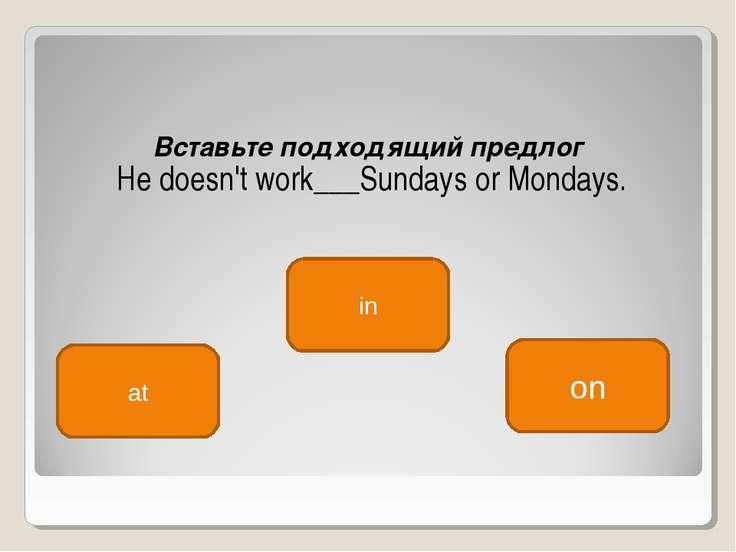 Вставьте подходящий предлог He doesn't work___Sundays or Mondays. on at in