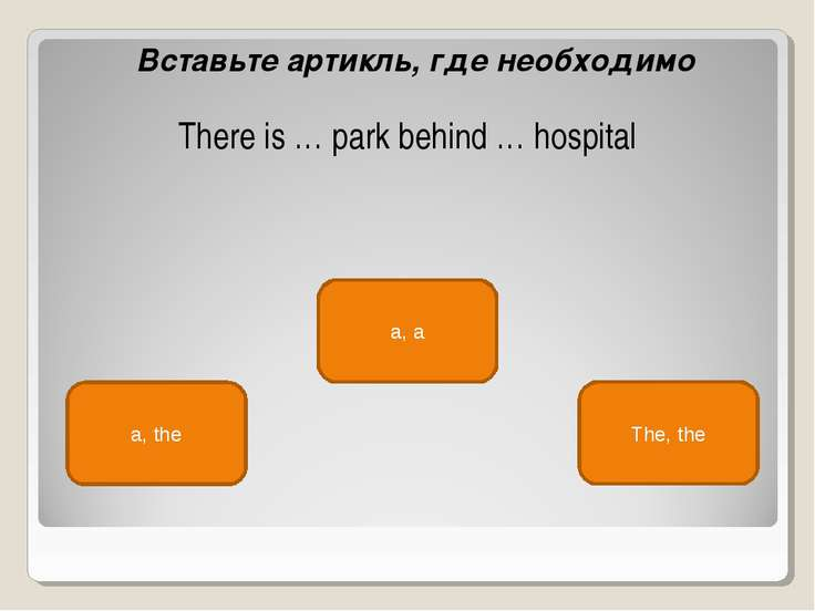 a, the a, a The, the Вставьте артикль, где необходимо There is … park behind ...