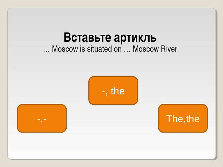 Вставьте артикль … Moscow is situated on … Moscow River -, the -,- The,the