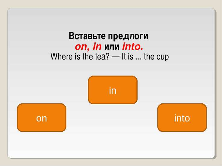 Вставьте предлоги on, in или into. Where is the tea? — It is ... the cup in o...