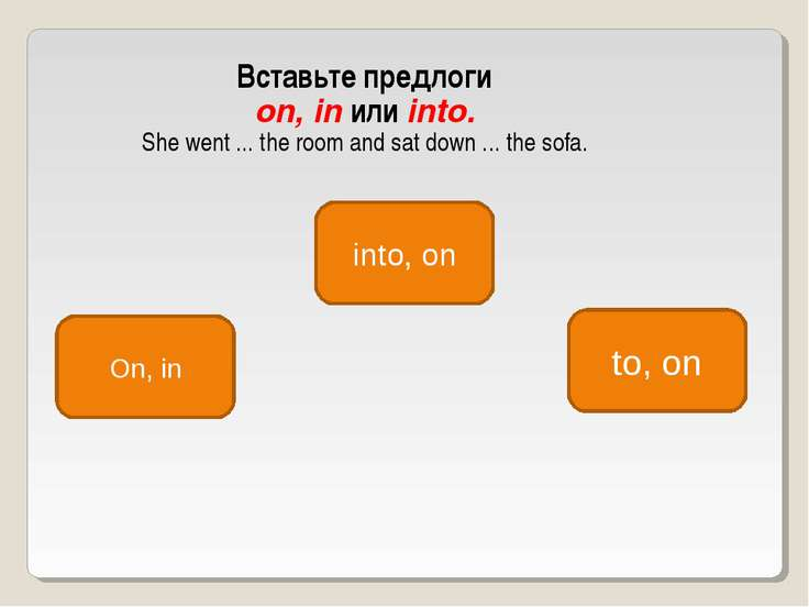 Вставьте предлоги on, in или into. She went ... the room and sat down ... the...