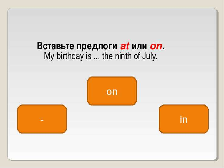Вставьте предлоги at или on. My birthday is ... the ninth of July. on - in