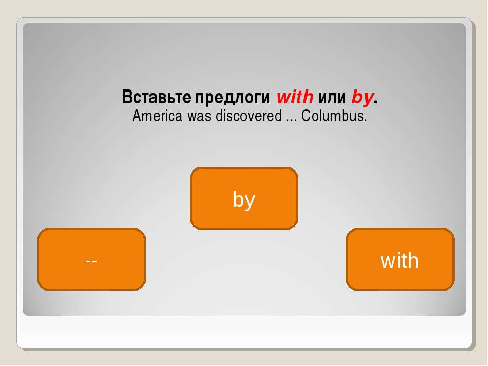 Вставьте предлоги with или by. America was discovered ... Columbus. by -- with