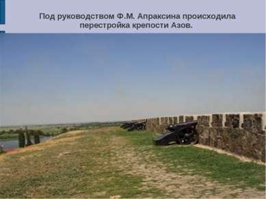 Под руководством Ф.М. Апраксина происходила перестройка крепости Азов.