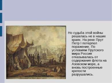 Но судьба этой войны решалась не в наших краях. На реке Прут Петр I потерпел ...