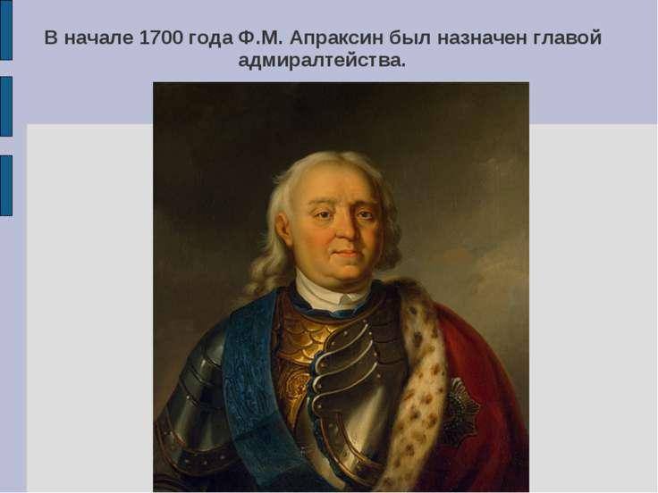 В начале 1700 года Ф.М. Апраксин был назначен главой адмиралтейства.