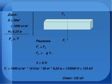 Дано: S = 50м2 Ρ = 1000 кг/м3 H= 0,25 м Fт = ? Fт FA Решение. Fт = FА FA = ρ ...