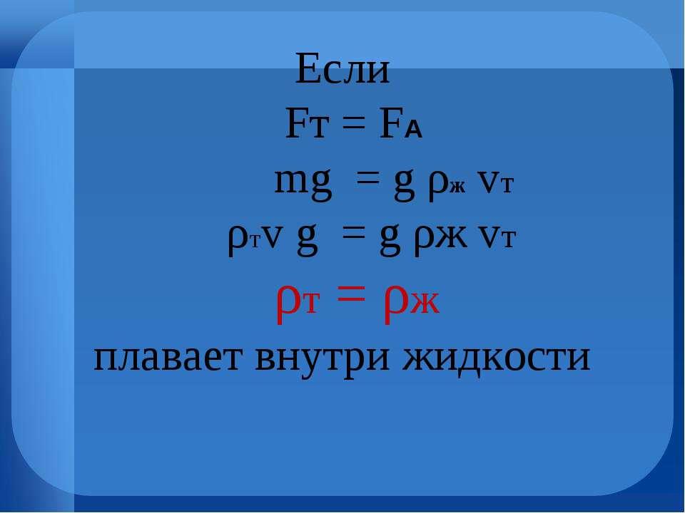 Если Fт = FА mg = g ρж vт ρтv g = g ρж vт ρт = ρж плавает внутри жидкости