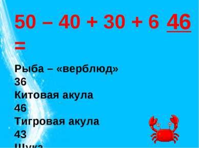 50 – 40 + 30 + 6 = Рыба – «верблюд» 36 Китовая акула 46 Тигровая акула 43 Щук...