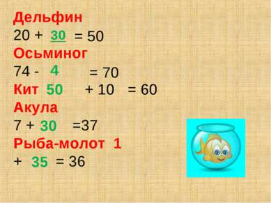 Дельфин 20 + Осьминог 74 - Кит Акула 7 + =37 Рыба-молот 1 + = 36 30 50 + 10 3...
