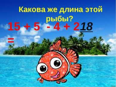 Какова же длина этой рыбы? 15 + 5 - 4 + 2 = 18