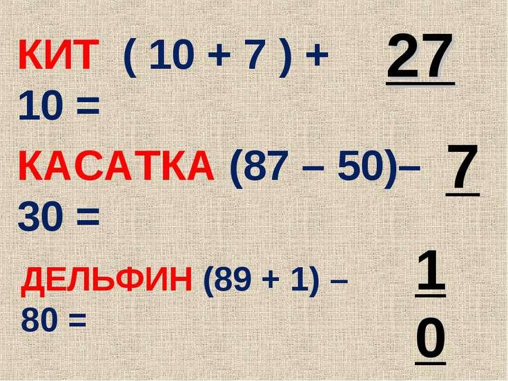 КИТ ( 10 + 7 ) + 10 = 27 КАСАТКА (87 – 50)–30 = 7 ДЕЛЬФИН (89 + 1) – 80 = 10