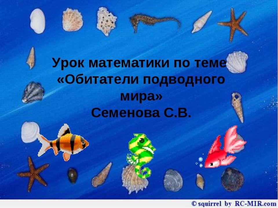 Урок математики по теме «Обитатели подводного мира» Семенова С.В.